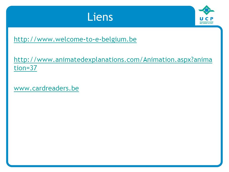 Liens http://www.welcome-to-e-belgium.be http://www.animatedexplanations.com/Animation.aspx?anima tion=37 www.cardreaders.be