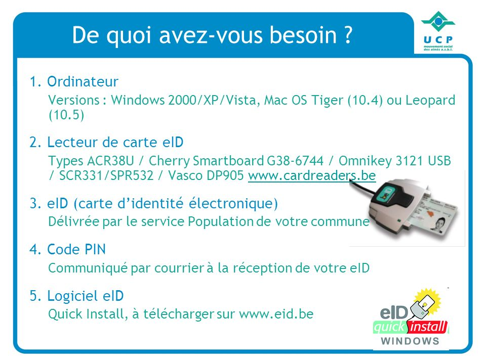 De quoi avez-vous besoin ? 1. Ordinateur Versions : Windows 2000/XP/Vista, Mac OS Tiger (10.4) ou Leopard (10.5) 2. Lecteur de carte eID Types ACR38U