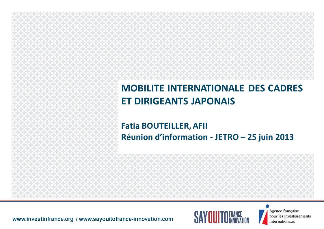 MOBILITE INTERNATIONALE DES CADRES ET DIRIGEANTS JAPONAIS Fatia BOUTEILLER, AFII Réunion dinformation - JETRO – 25 juin 2013 www.investinfrance.org /