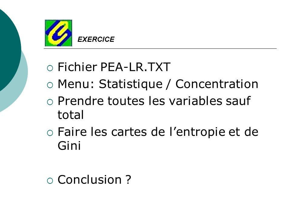 Fichier PEA-LR.TXT Menu: Statistique / Concentration Prendre toutes les variables sauf total Faire les cartes de lentropie et de Gini Conclusion ? EXE