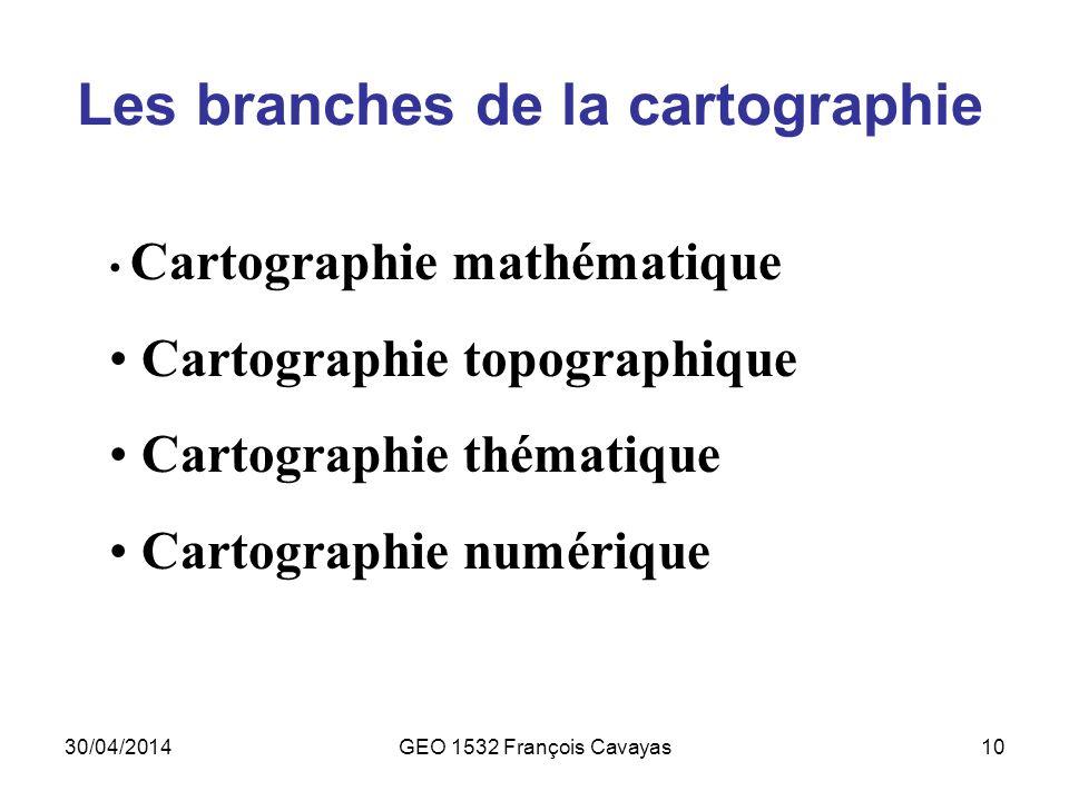 30/04/2014GEO 1532 François Cavayas10 Les branches de la cartographie Cartographie mathématique Cartographie topographique Cartographie thématique Car