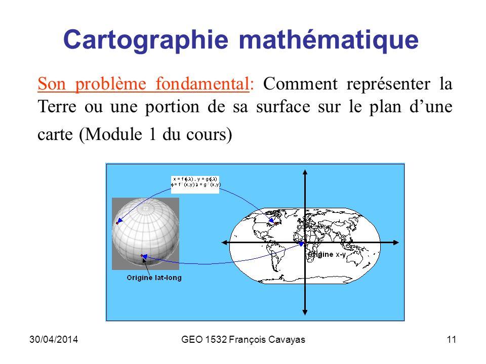 30/04/2014GEO 1532 François Cavayas11 Cartographie mathématique Son problème fondamental: Comment représenter la Terre ou une portion de sa surface su