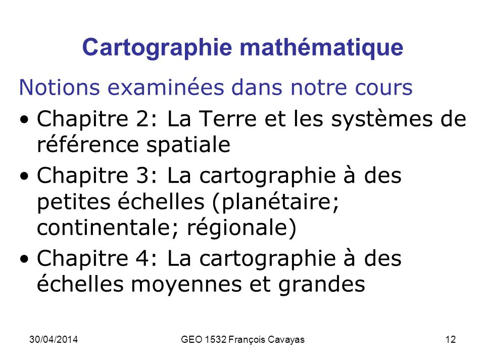 30/04/2014GEO 1532 François Cavayas12 Cartographie mathématique Notions examinées dans notre cours Chapitre 2: La Terre et les systèmes de référence s