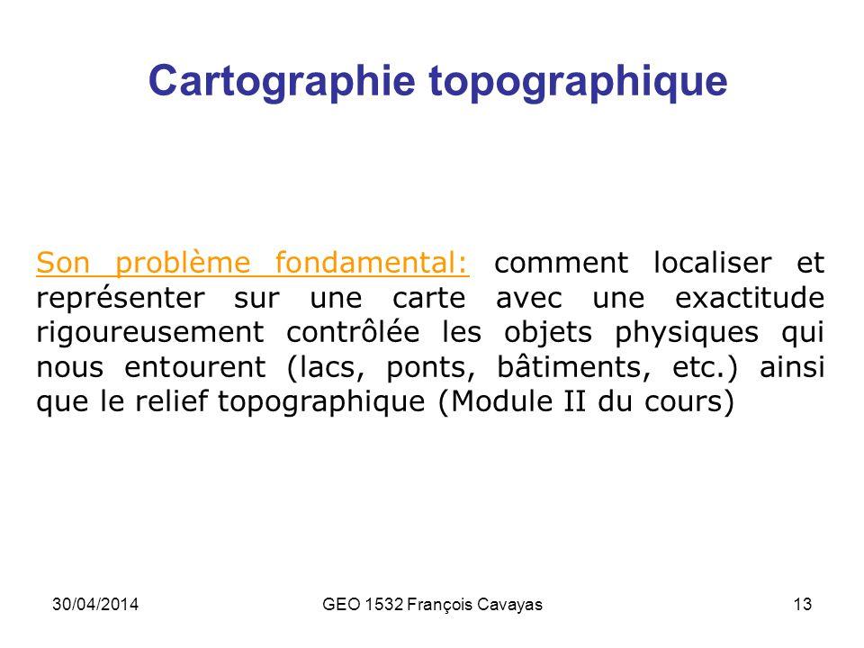 30/04/2014GEO 1532 François Cavayas13 Cartographie topographique Son problème fondamental: comment localiser et représenter sur une carte avec une exa