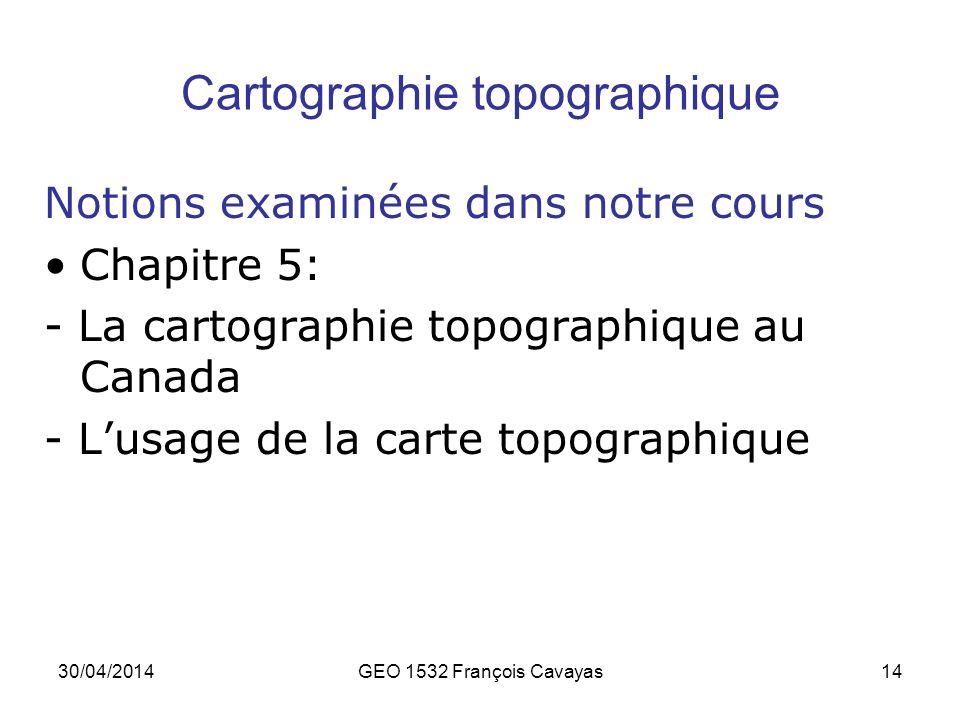 30/04/2014GEO 1532 François Cavayas14 Cartographie topographique Notions examinées dans notre cours Chapitre 5: - La cartographie topographique au Can