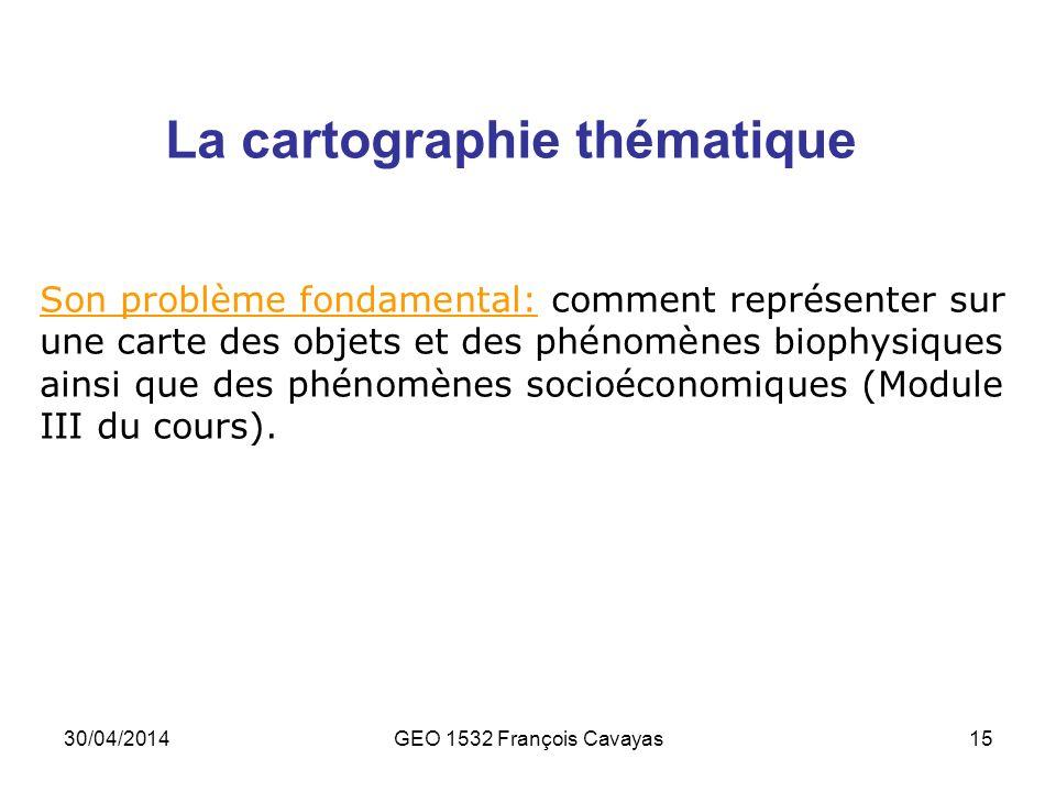 30/04/2014GEO 1532 François Cavayas15 La cartographie thématique Son problème fondamental: comment représenter sur une carte des objets et des phénomè