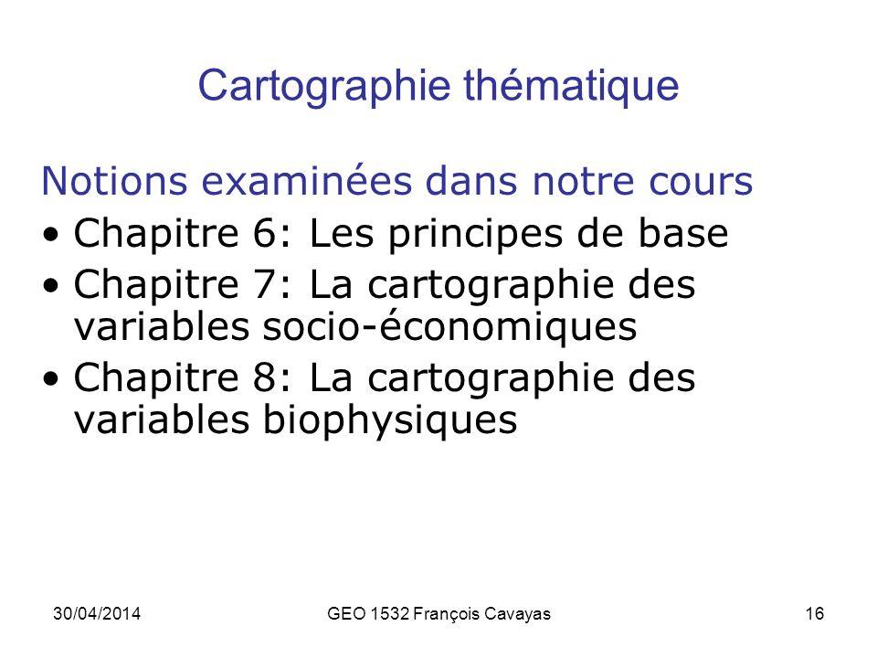 30/04/2014GEO 1532 François Cavayas16 Cartographie thématique Notions examinées dans notre cours Chapitre 6: Les principes de base Chapitre 7: La cart