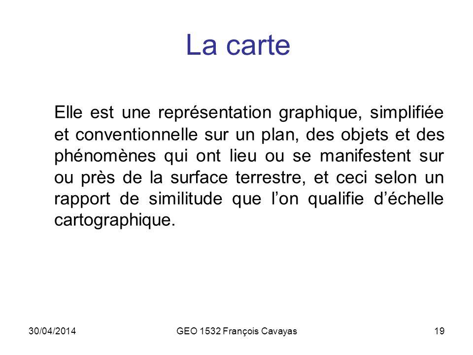 30/04/2014GEO 1532 François Cavayas19 La carte Elle est une représentation graphique, simplifiée et conventionnelle sur un plan, des objets et des phé