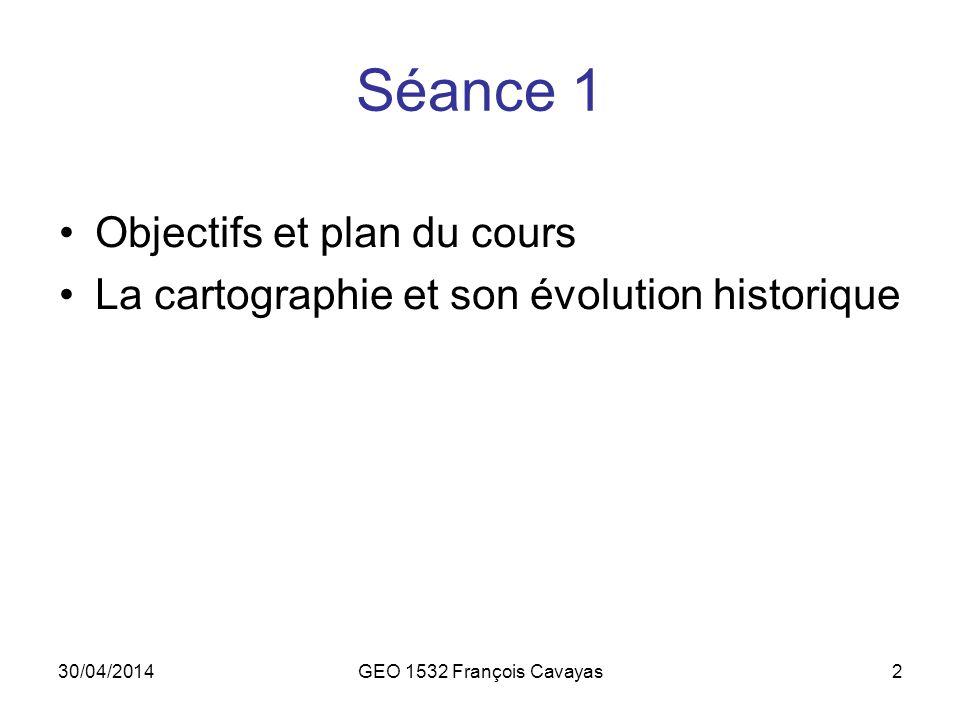 30/04/2014GEO 1532 François Cavayas2 Séance 1 Objectifs et plan du cours La cartographie et son évolution historique