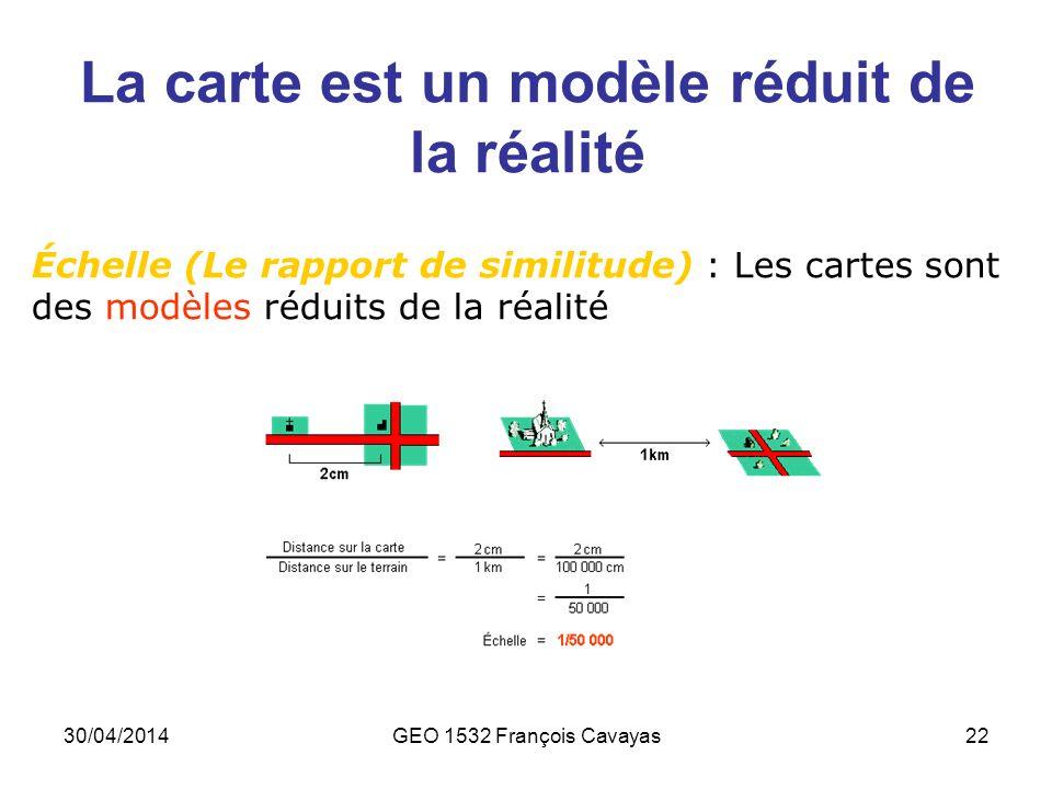 30/04/2014GEO 1532 François Cavayas22 La carte est un modèle réduit de la réalité Échelle (Le rapport de similitude) : Les cartes sont des modèles réd