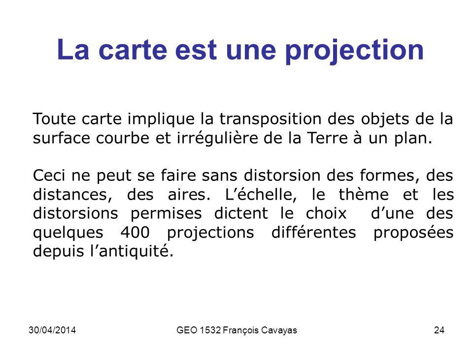 30/04/2014GEO 1532 François Cavayas24 La carte est une projection Toute carte implique la transposition des objets de la surface courbe et irrégulière