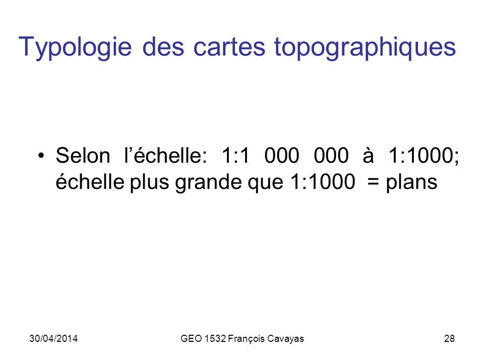 30/04/2014GEO 1532 François Cavayas28 Typologie des cartes topographiques Selon léchelle: 1:1 000 000 à 1:1000; échelle plus grande que 1:1000 = plans