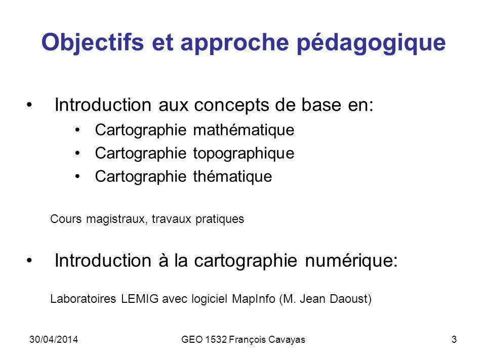 30/04/2014GEO 1532 François Cavayas3 Objectifs et approche pédagogique Introduction aux concepts de base en: Cartographie mathématique Cartographie to