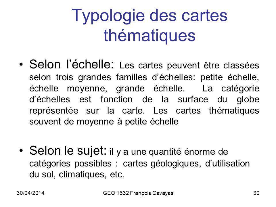 30/04/2014GEO 1532 François Cavayas30 Typologie des cartes thématiques Selon léchelle: Les cartes peuvent être classées selon trois grandes familles d