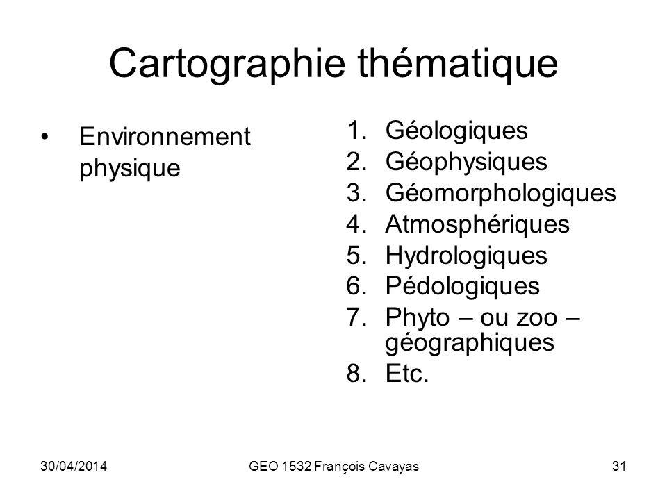 30/04/2014GEO 1532 François Cavayas31 Cartographie thématique Environnement physique 1.Géologiques 2.Géophysiques 3.Géomorphologiques 4.Atmosphériques