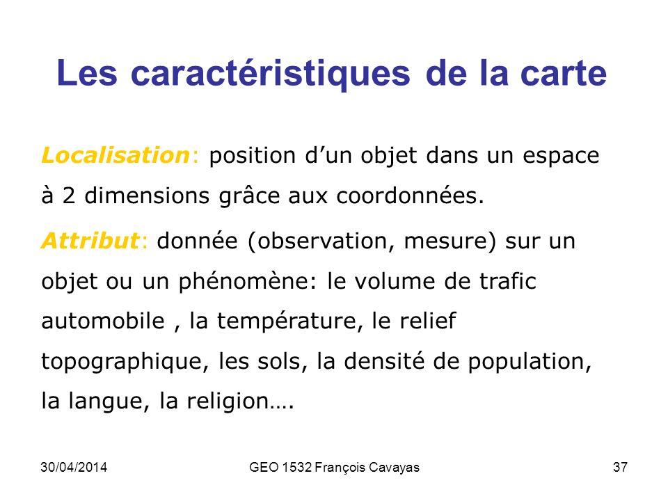 30/04/2014GEO 1532 François Cavayas37 Les caractéristiques de la carte Localisation: position dun objet dans un espace à 2 dimensions grâce aux coordo