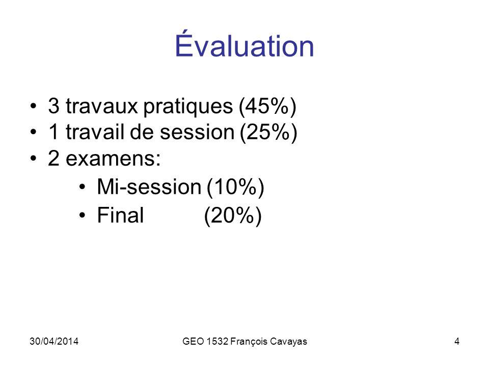 30/04/2014GEO 1532 François Cavayas4 Évaluation 3 travaux pratiques (45%) 1 travail de session (25%) 2 examens: Mi-session (10%) Final (20%)