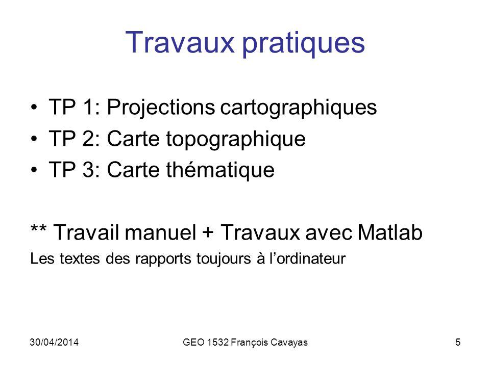 30/04/2014GEO 1532 François Cavayas5 Travaux pratiques TP 1: Projections cartographiques TP 2: Carte topographique TP 3: Carte thématique ** Travail m
