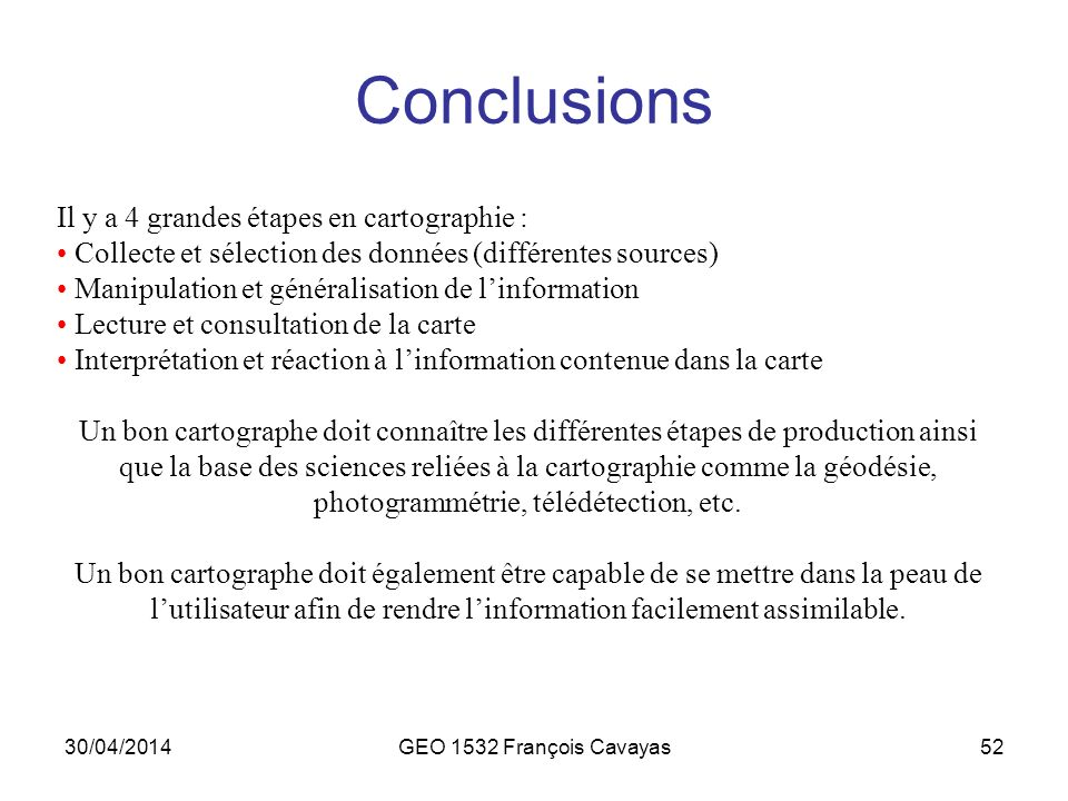 30/04/2014GEO 1532 François Cavayas52 Conclusions Il y a 4 grandes étapes en cartographie : Collecte et sélection des données (différentes sources) Ma
