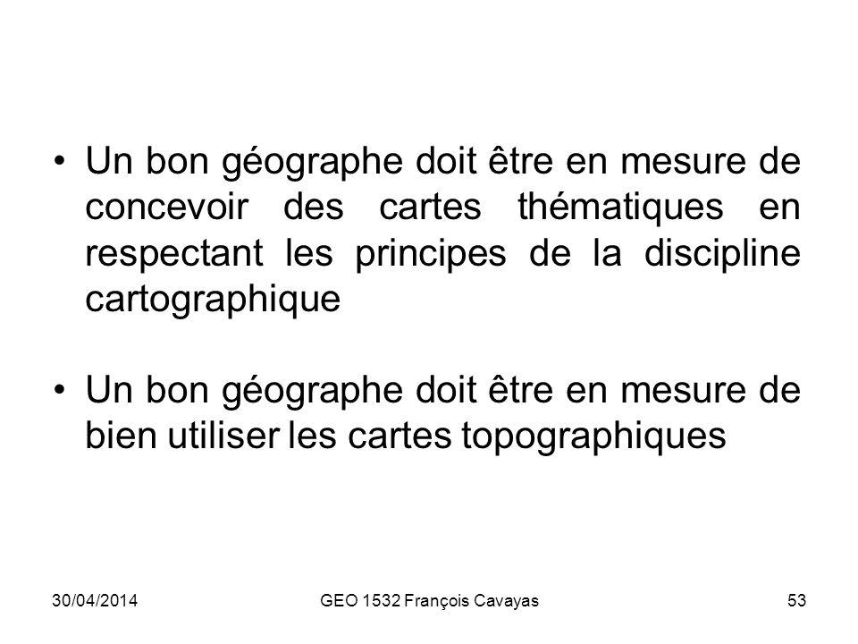 30/04/2014GEO 1532 François Cavayas53 Un bon géographe doit être en mesure de concevoir des cartes thématiques en respectant les principes de la disci