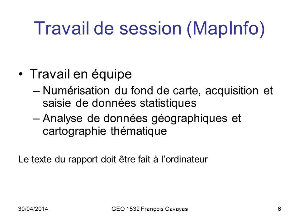 30/04/2014GEO 1532 François Cavayas6 Travail de session (MapInfo) Travail en équipe –Numérisation du fond de carte, acquisition et saisie de données s