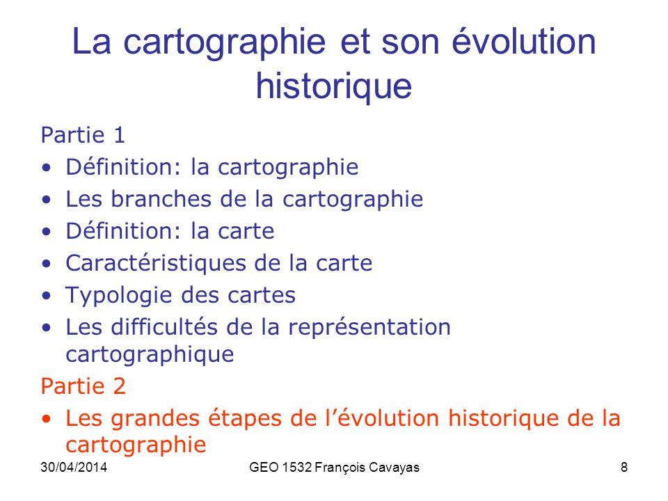 30/04/2014GEO 1532 François Cavayas8 La cartographie et son évolution historique Partie 1 Définition: la cartographie Les branches de la cartographie