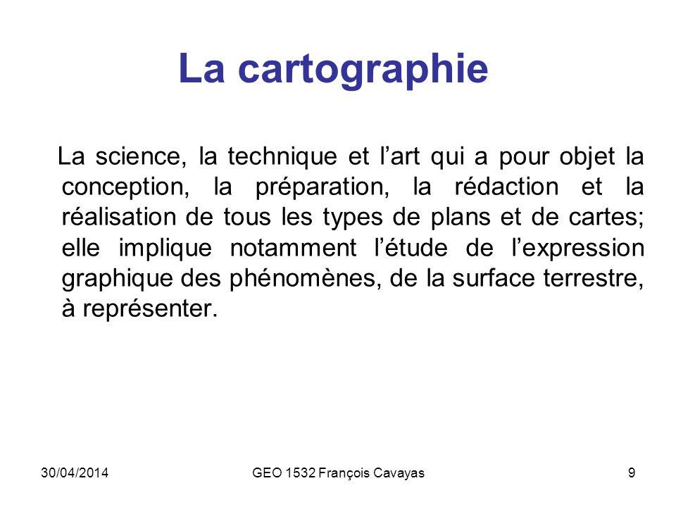 30/04/2014GEO 1532 François Cavayas9 La cartographie La science, la technique et lart qui a pour objet la conception, la préparation, la rédaction et