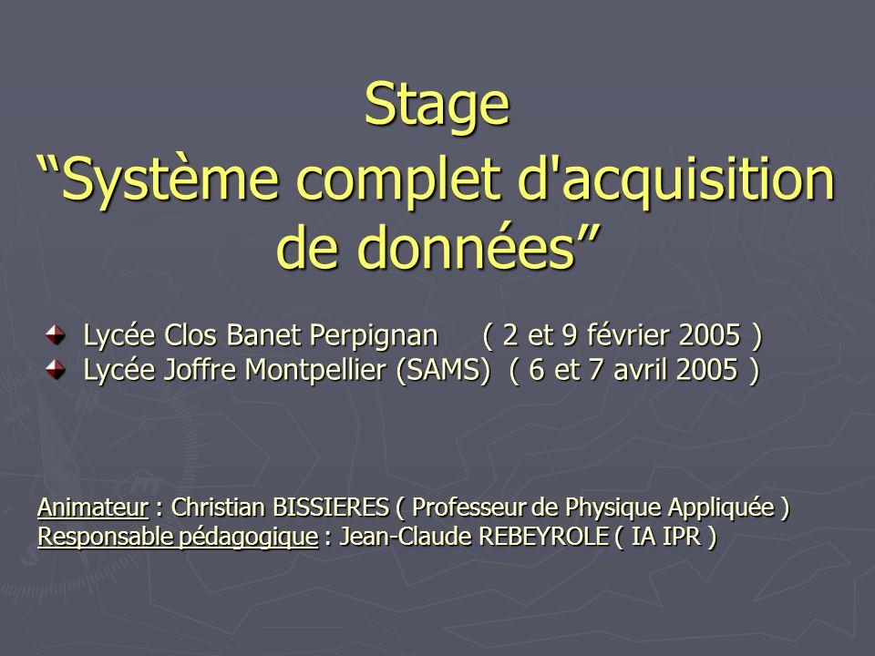 Stage Système complet d acquisition de données Animateur : Christian BISSIERES ( Professeur de Physique Appliquée ) Responsable pédagogique : Jean-Claude REBEYROLE ( IA IPR ) Lycée Clos Banet Perpignan ( 2 et 9 février 2005 ) Lycée Clos Banet Perpignan ( 2 et 9 février 2005 ) Lycée Joffre Montpellier (SAMS) ( 6 et 7 avril 2005 ) Lycée Joffre Montpellier (SAMS) ( 6 et 7 avril 2005 )