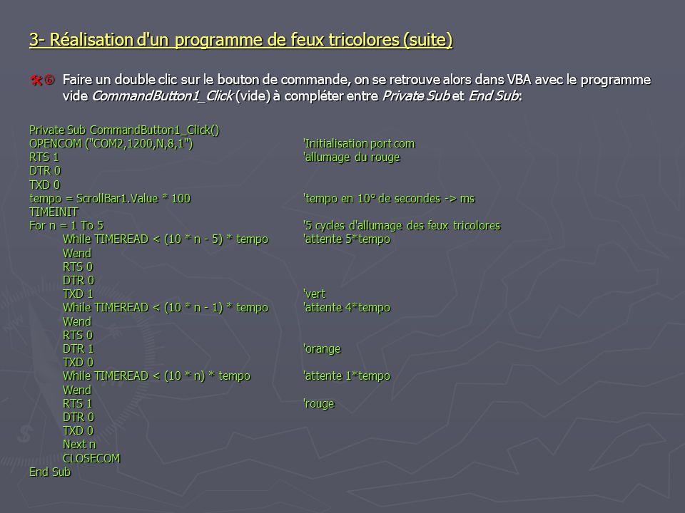 3- Réalisation d un programme de feux tricolores (suite) Faire un double clic sur le bouton de commande, on se retrouve alors dans VBA avec le programme vide CommandButton1_Click (vide) à compléter entre Private Sub et End Sub: Faire un double clic sur le bouton de commande, on se retrouve alors dans VBA avec le programme vide CommandButton1_Click (vide) à compléter entre Private Sub et End Sub: Private Sub CommandButton1_Click() OPENCOM ( COM2,1200,N,8,1 ) Initialisation port com RTS 1 allumage du rouge DTR 0 TXD 0 tempo = ScrollBar1.Value * 100 tempo en 10° de secondes -> ms TIMEINIT For n = 1 To 5 5 cycles d allumage des feux tricolores While TIMEREAD ms TIMEINIT For n = 1 To 5 5 cycles d allumage des feux tricolores While TIMEREAD < (10 * n - 5) * tempo attente 5*tempo Wend RTS 0 DTR 0 TXD 1 vert While TIMEREAD < (10 * n - 1) * tempo attente 4*tempo Wend RTS 0 DTR 1 orange TXD 0 While TIMEREAD < (10 * n) * tempo attente 1*tempo Wend RTS 1 rouge DTR 0 TXD 0 Next n CLOSECOM End Sub