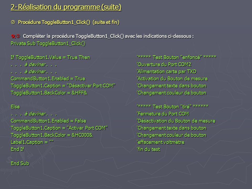 2-Réalisation du programme (suite) Procédure ToggleButton1_Click() (suite et fin) Procédure ToggleButton1_Click() (suite et fin) Compléter la procédure ToggleButton1_Click() avec les indications ci-dessous : Compléter la procédure ToggleButton1_Click() avec les indications ci-dessous : Private Sub ToggleButton1_Click() If ToggleButton1.Value = True Then ***** Test Bouton enfoncé *****...