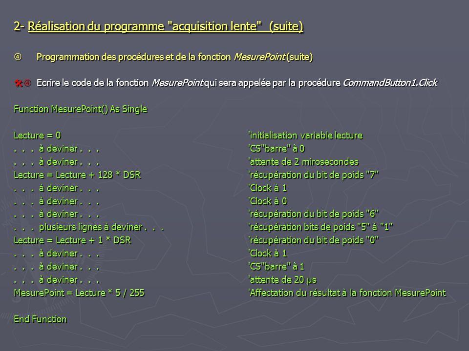 2- Réalisation du programme acquisition lente (suite) Programmation des procédures et de la fonction MesurePoint (suite) Programmation des procédures et de la fonction MesurePoint (suite) Ecrire le code de la fonction MesurePoint qui sera appelée par la procédure CommandButton1.Click Ecrire le code de la fonction MesurePoint qui sera appelée par la procédure CommandButton1.Click Function MesurePoint() As Single Lecture = 0 initialisation variable lecture...