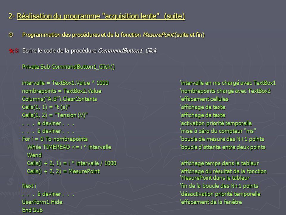 2- Réalisation du programme acquisition lente (suite) Programmation des procédures et de la fonction MesurePoint (suite et fin) Programmation des procédures et de la fonction MesurePoint (suite et fin) Ecrire le code de la procédure CommandButton1_Click Ecrire le code de la procédure CommandButton1_Click Private Sub CommandButton1_Click() intervalle = TextBox1.Value * 1000 intervalle en ms chargé avec TextBox1 nombrepoints = TextBox2.Value nombrepoints chargé avec TextBox2 Columns( A:B ).ClearContents effacement cellules Cells(1, 1) = t (s) affichage de texte Cells(1, 2) = Tension (V) affichage de texte...