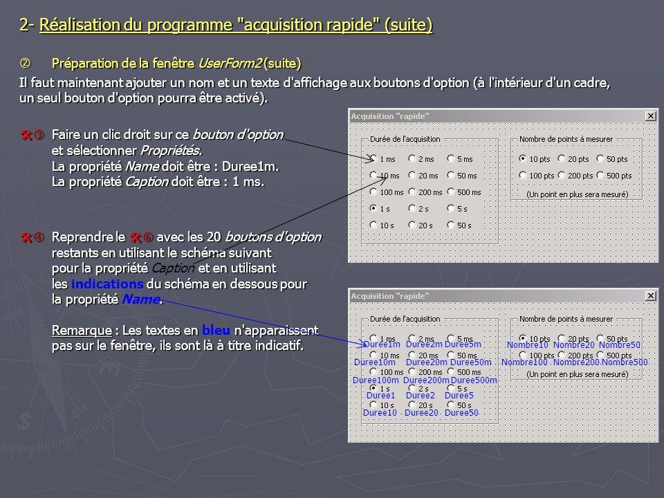 2- Réalisation du programme acquisition rapide (suite) Préparation de la fenêtre UserForm2 (suite) Préparation de la fenêtre UserForm2 (suite) Il faut maintenant ajouter un nom et un texte d affichage aux boutons d option (à l intérieur d un cadre, un seul bouton d option pourra être activé).