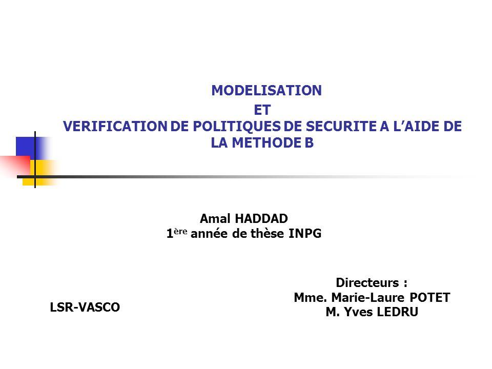 MODELISATION ET VERIFICATION DE POLITIQUES DE SECURITE A LAIDE DE LA METHODE B Amal HADDAD 1 ère année de thèse INPG LSR-VASCO Directeurs : Mme. Marie