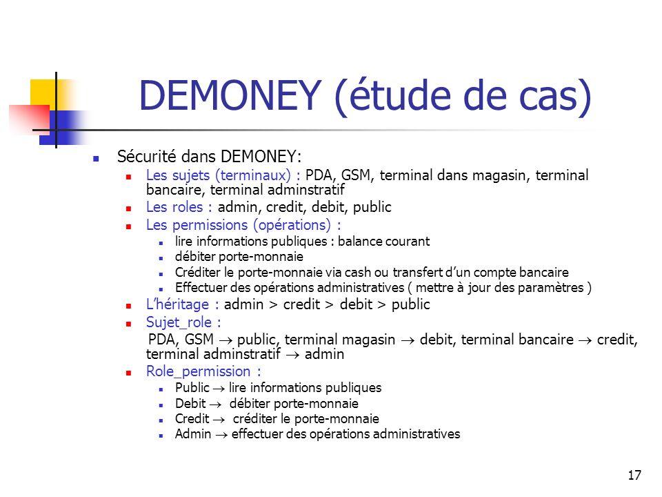 17 DEMONEY (étude de cas) Sécurité dans DEMONEY: Les sujets (terminaux) : PDA, GSM, terminal dans magasin, terminal bancaire, terminal adminstratif Le