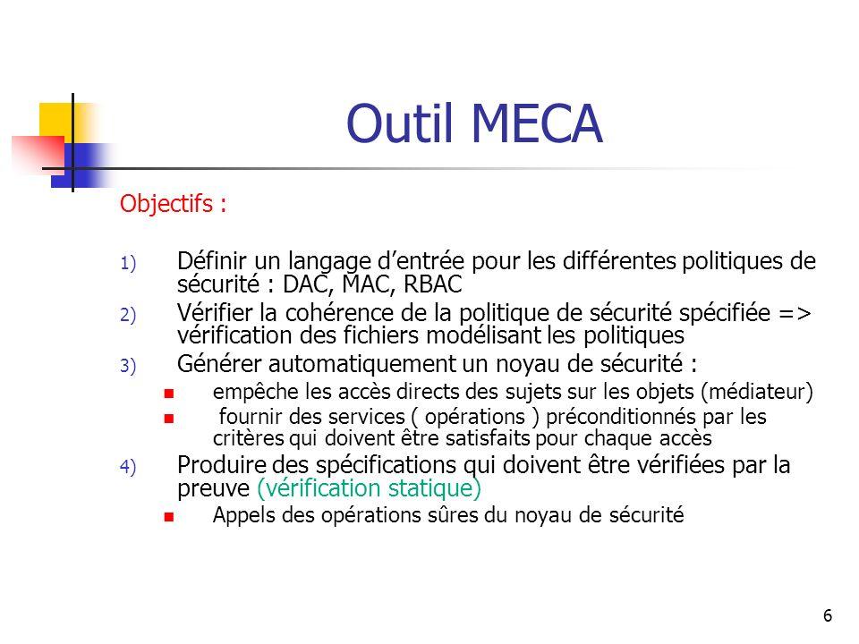 7 Méthode B Langage pour décrire les politiques de sécurité (les fichiers dentrée pour MECA) Un mécanisme de génération de preuves (Atelier B) Prise en charge de la production des obligations de preuve ( appels dopérations ) Un prouveur automatique et interactif La méthode B garantit, par des obligations de preuve, que les appels aux opérations vérifient toujours les préconditions de celles-ci : [Pre P then S END ] R P [S] R Certaines vérifications pour le fichier politique : Contrôleur de type (AtelierB)