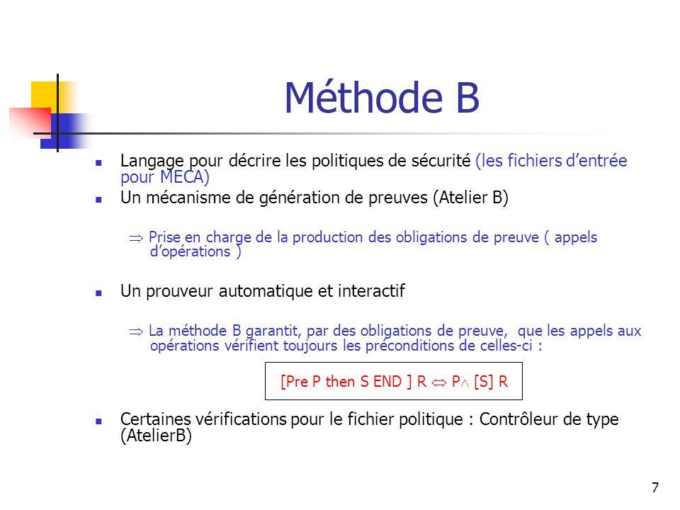7 Méthode B Langage pour décrire les politiques de sécurité (les fichiers dentrée pour MECA) Un mécanisme de génération de preuves (Atelier B) Prise e