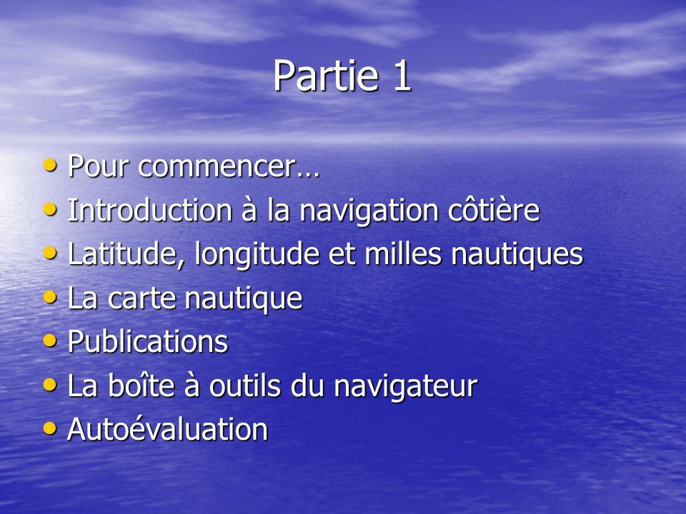 Partie 1 Pour commencer… Pour commencer… Introduction à la navigation côtière Introduction à la navigation côtière Latitude, longitude et milles nauti