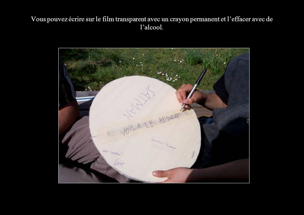 Vous pouvez écrire sur le film transparent avec un crayon permanent et leffacer avec de lalcool.