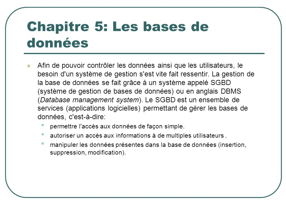 Chapitre 5: Les bases de données Afin de pouvoir contrôler les données ainsi que les utilisateurs, le besoin d'un système de gestion s'est vite fait r
