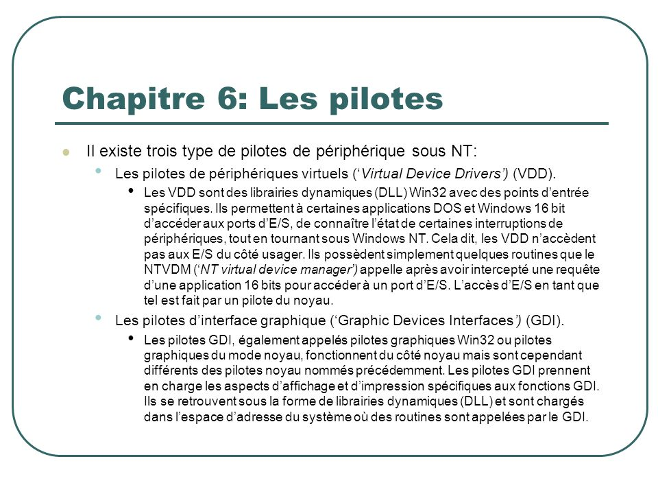 Chapitre 6: Les pilotes Il existe trois type de pilotes de périphérique sous NT: Les pilotes de périphériques virtuels (Virtual Device Drivers) (VDD).