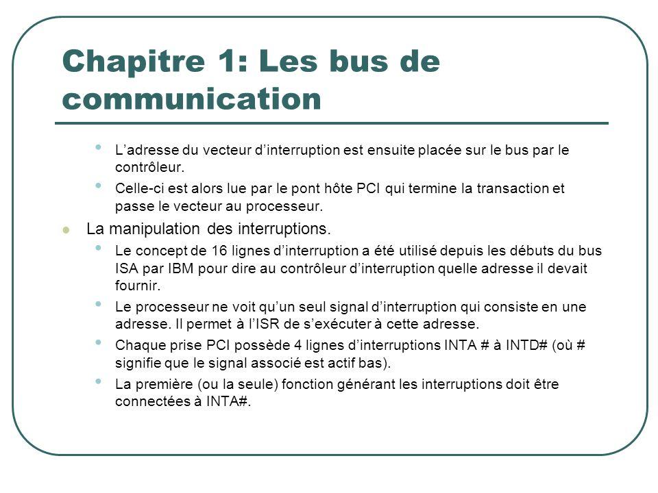 Chapitre 1: Les bus de communication Ladresse du vecteur dinterruption est ensuite placée sur le bus par le contrôleur. Celle-ci est alors lue par le