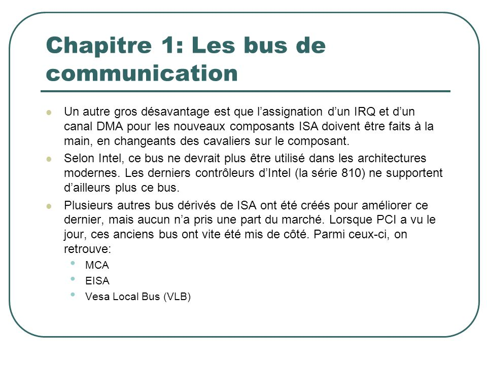 Chapitre 1: Les bus de communication Un autre gros désavantage est que lassignation dun IRQ et dun canal DMA pour les nouveaux composants ISA doivent
