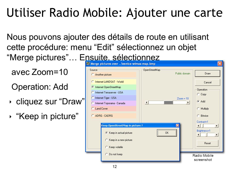 12 Utiliser Radio Mobile: Ajouter une carte Nous pouvons ajouter des détails de route en utilisant cette procédure: menu Edit sélectionnez un objet Merge pictures… Ensuite, sélectionnez avec Zoom=10 Operation: Add cliquez sur Draw Keep in picture Radio Mobile screenshot