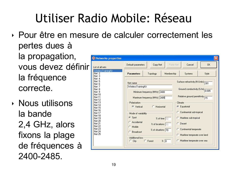 19 Utiliser Radio Mobile: Réseau Pour être en mesure de calculer correctement les pertes dues à la propagation, vous devez définir la fréquence correcte.