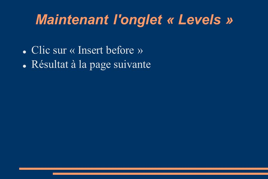 Maintenant l onglet « Levels » Clic sur « Insert before » Résultat à la page suivante