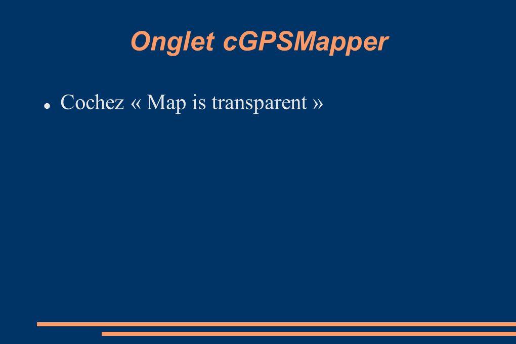Onglet cGPSMapper Cochez « Map is transparent »