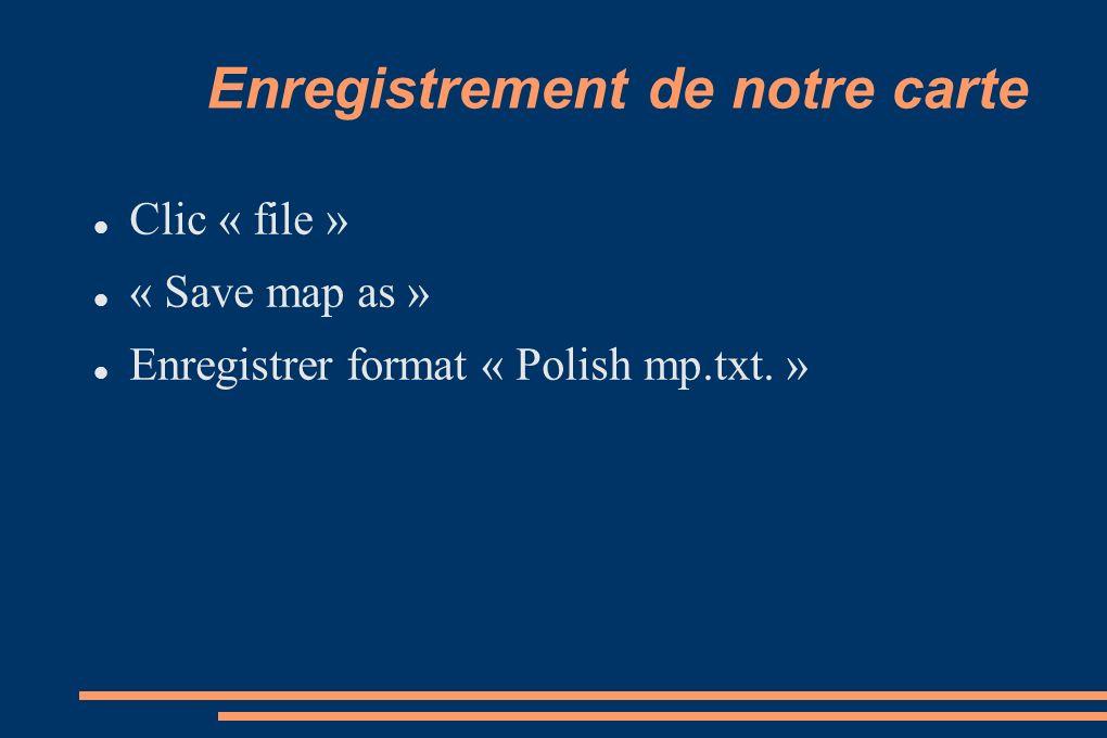 Enregistrement de notre carte Clic « file » « Save map as » Enregistrer format « Polish mp.txt. »