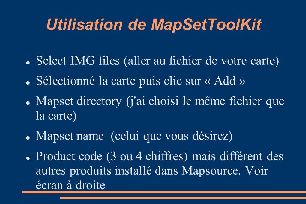 Utilisation de MapSetToolKit Select IMG files (aller au fichier de votre carte) Sélectionné la carte puis clic sur « Add » Mapset directory (j ai choisi le même fichier que la carte) Mapset name (celui que vous désirez) Product code (3 ou 4 chiffres) mais différent des autres produits installé dans Mapsource.