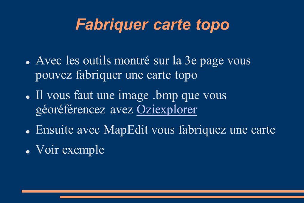 Fabriquer carte topo Avec les outils montré sur la 3e page vous pouvez fabriquer une carte topo Il vous faut une image.bmp que vous géoréférencez avez OziexplorerOziexplorer Ensuite avec MapEdit vous fabriquez une carte Voir exemple
